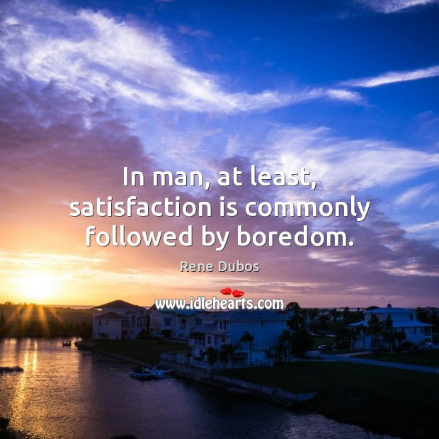 In man, at least, satisfaction is commonly followed by boredom. Rene Dubos Picture Quote