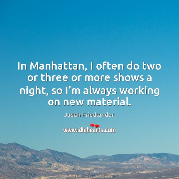 Image, In Manhattan, I often do two or three or more shows a