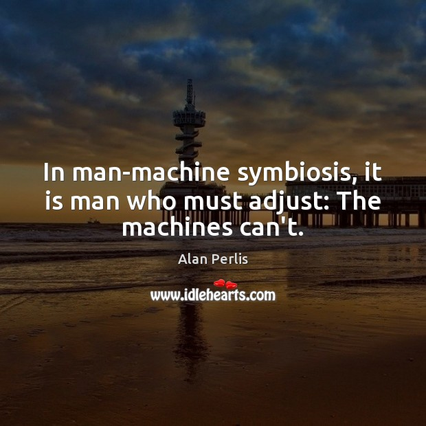 In man-machine symbiosis, it is man who must adjust: The machines can't. Alan Perlis Picture Quote