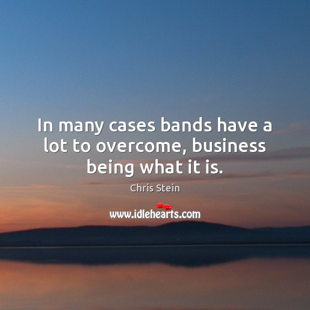 In many cases bands have a lot to overcome, business being what it is. Image