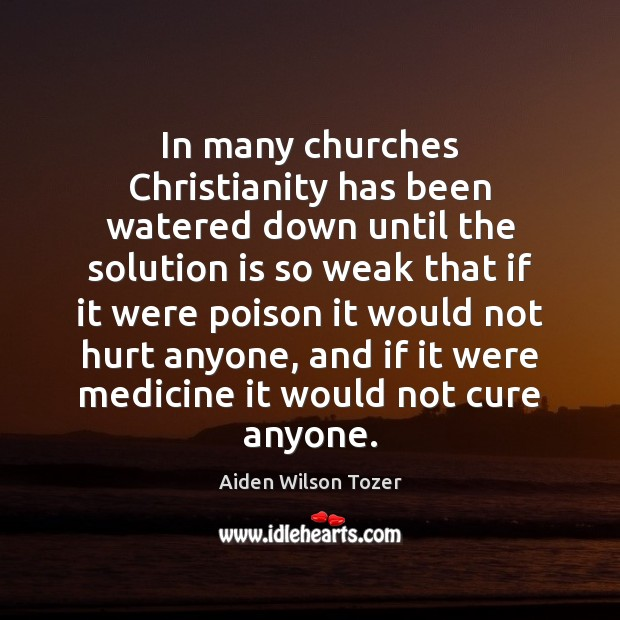 In many churches Christianity has been watered down until the solution is Solution Quotes Image