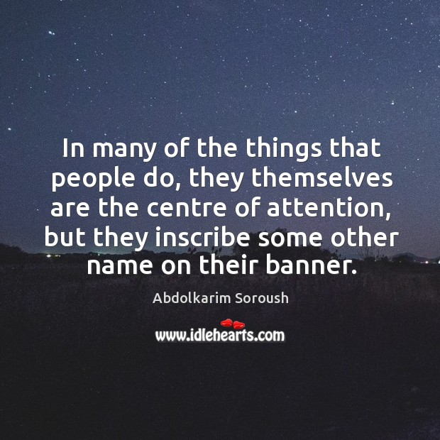 In many of the things that people do, they themselves are the centre of attention Abdolkarim Soroush Picture Quote