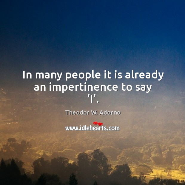 In many people it is already an impertinence to say 'i'. Theodor W. Adorno Picture Quote