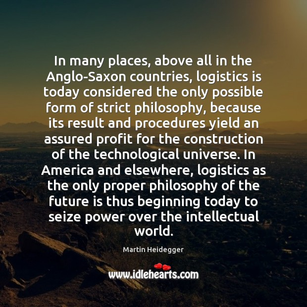 In many places, above all in the Anglo-Saxon countries, logistics is today Martin Heidegger Picture Quote
