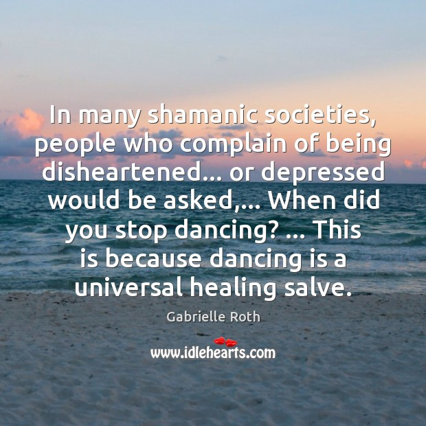In many shamanic societies, people who complain of being disheartened… or depressed Gabrielle Roth Picture Quote