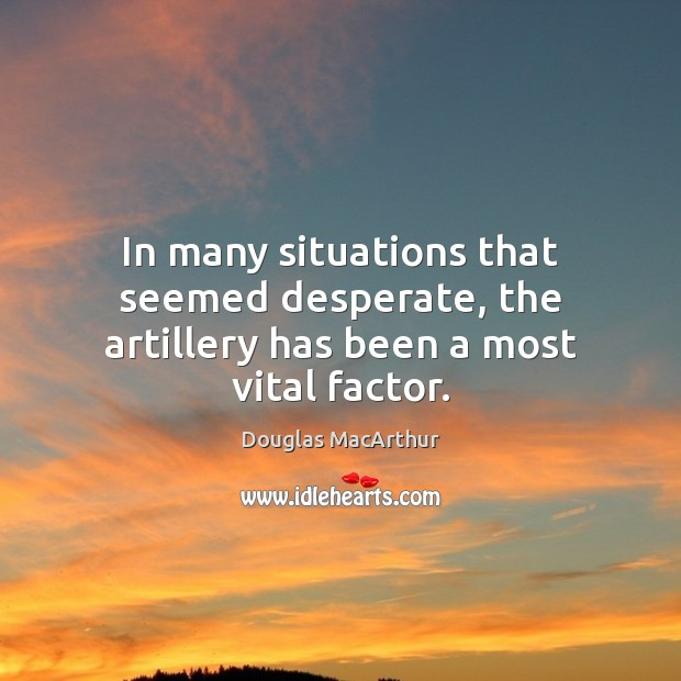 Image, In many situations that seemed desperate, the artillery has been a most vital factor.