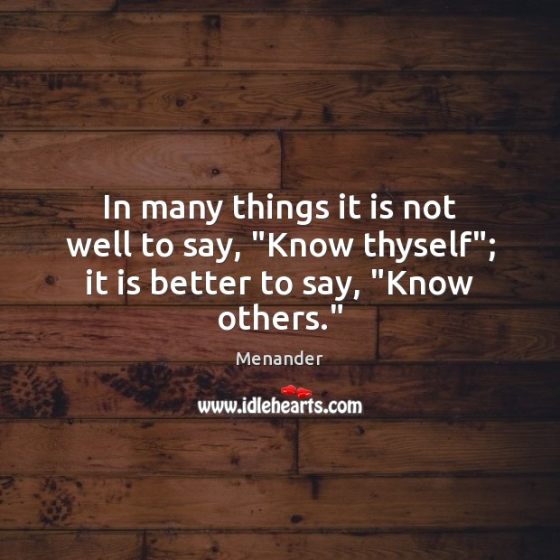 "In many things it is not well to say, ""Know thyself""; it is better to say, ""Know others."" Menander Picture Quote"