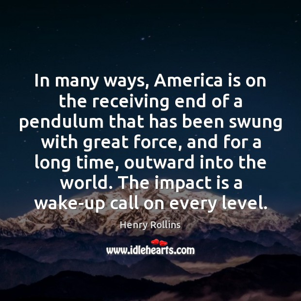 In many ways, America is on the receiving end of a pendulum Henry Rollins Picture Quote