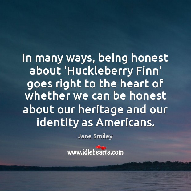 In many ways, being honest about 'Huckleberry Finn' goes right to the Jane Smiley Picture Quote