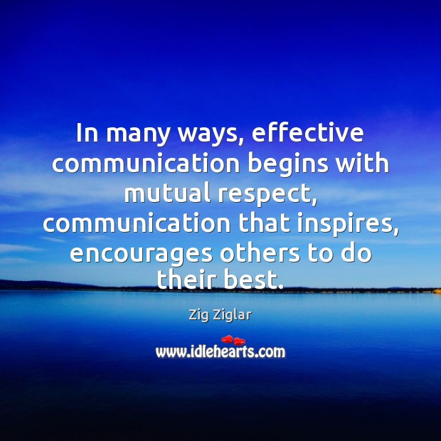 In many ways, effective communication begins with mutual respect, communication that inspires, Zig Ziglar Picture Quote
