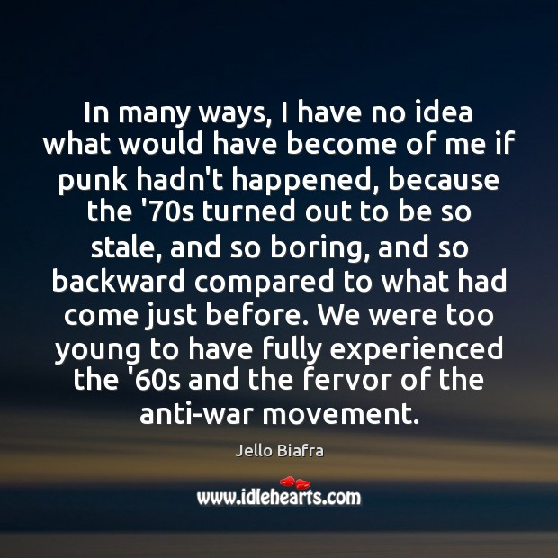 In many ways, I have no idea what would have become of Jello Biafra Picture Quote