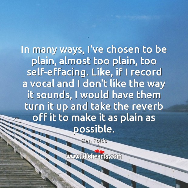In many ways, I've chosen to be plain, almost too plain, too Ben Folds Picture Quote