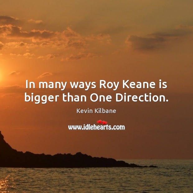 In many ways Roy Keane is bigger than One Direction. Image