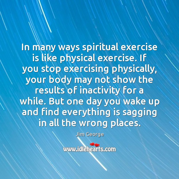 In many ways spiritual exercise is like physical exercise. If you stop Exercise Quotes Image