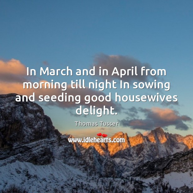 In March and in April from morning till night In sowing and Thomas Tusser Picture Quote