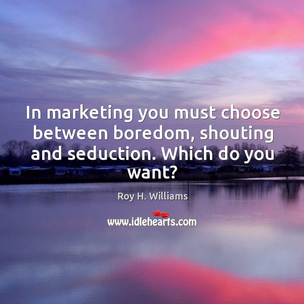 In marketing you must choose between boredom, shouting and seduction. Which do you want? Roy H. Williams Picture Quote