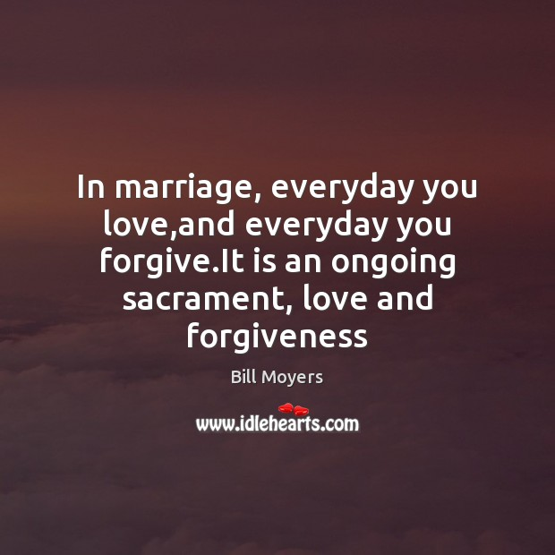 In marriage, everyday you love,and everyday you forgive.It is an Bill Moyers Picture Quote