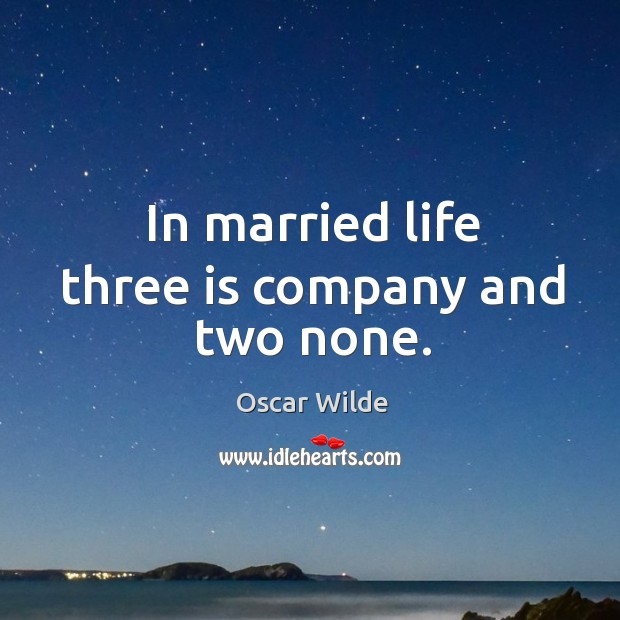 Image, In married life three is company and two none.