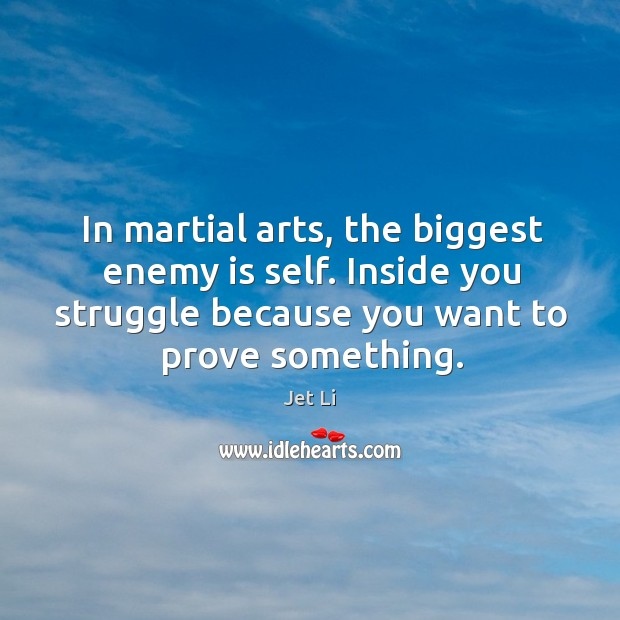 In martial arts, the biggest enemy is self. Inside you struggle because Jet Li Picture Quote