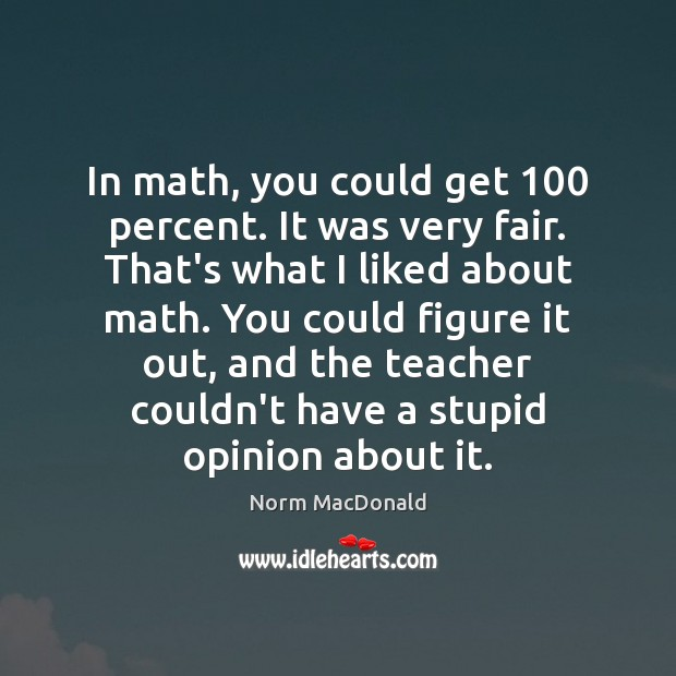 In math, you could get 100 percent. It was very fair. That's what Norm MacDonald Picture Quote