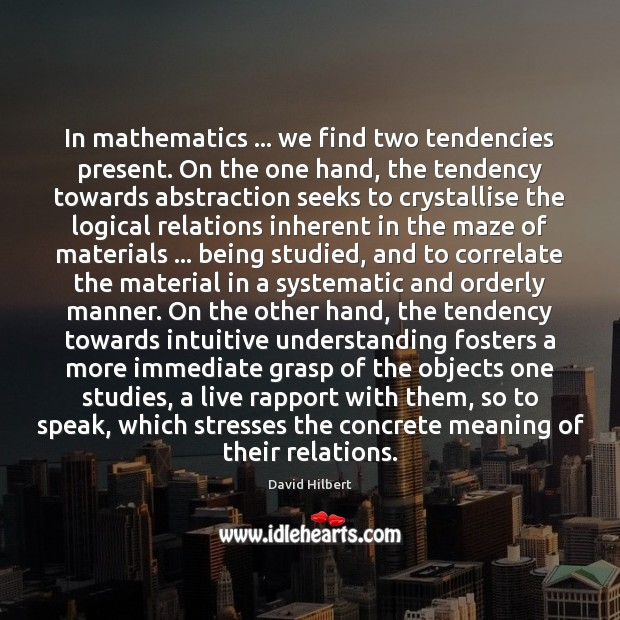 In mathematics … we find two tendencies present. On the one hand, the David Hilbert Picture Quote