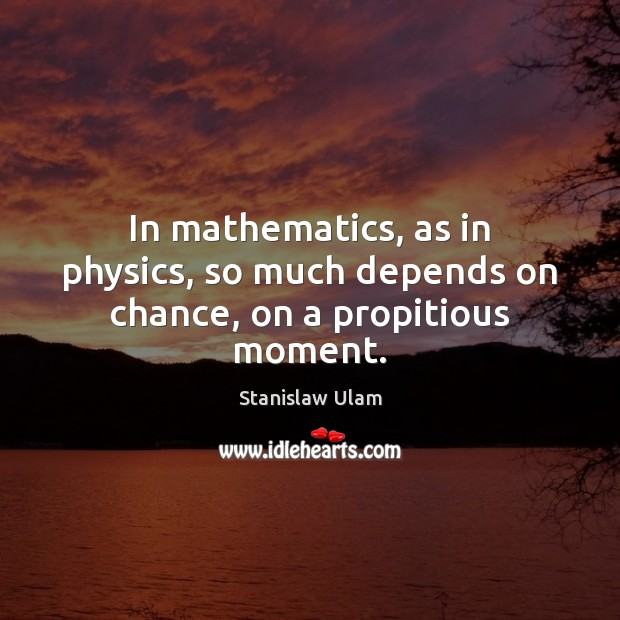 In mathematics, as in physics, so much depends on chance, on a propitious moment. Image