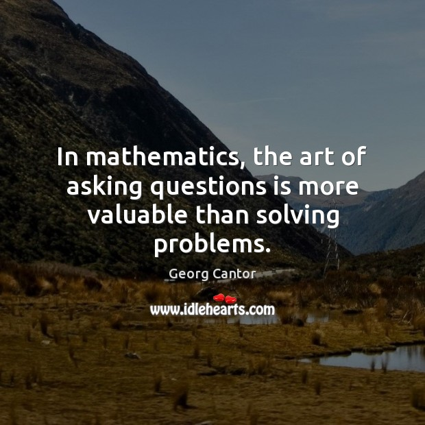 Image, In mathematics, the art of asking questions is more valuable than solving problems.