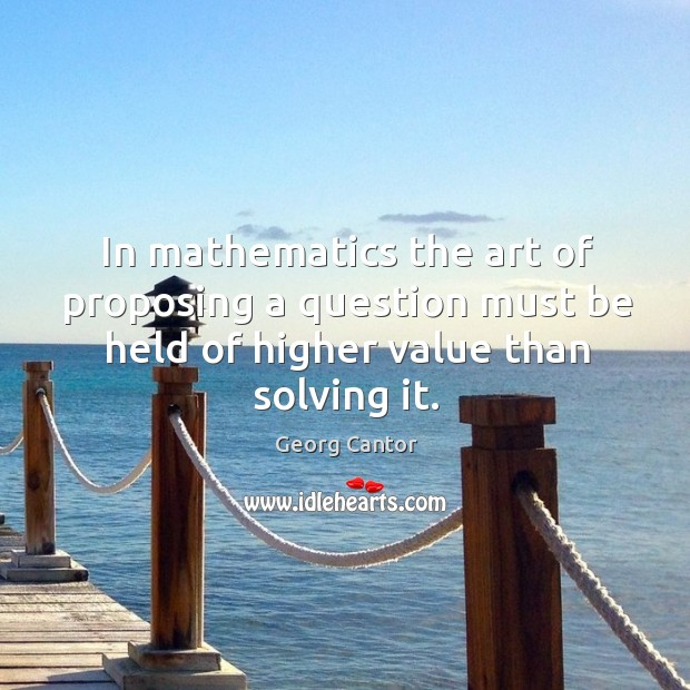 Image, In mathematics the art of proposing a question must be held of higher value than solving it.