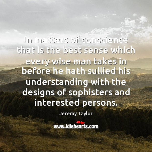 In matters of conscience that is the best sense which every wise Image
