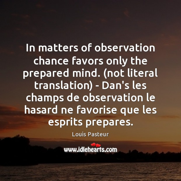 In matters of observation chance favors only the prepared mind. (not literal Image