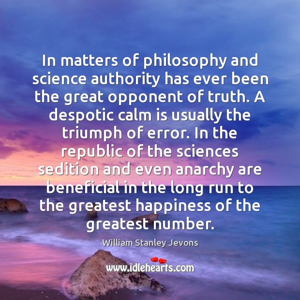 In matters of philosophy and science authority has ever been the great William Stanley Jevons Picture Quote