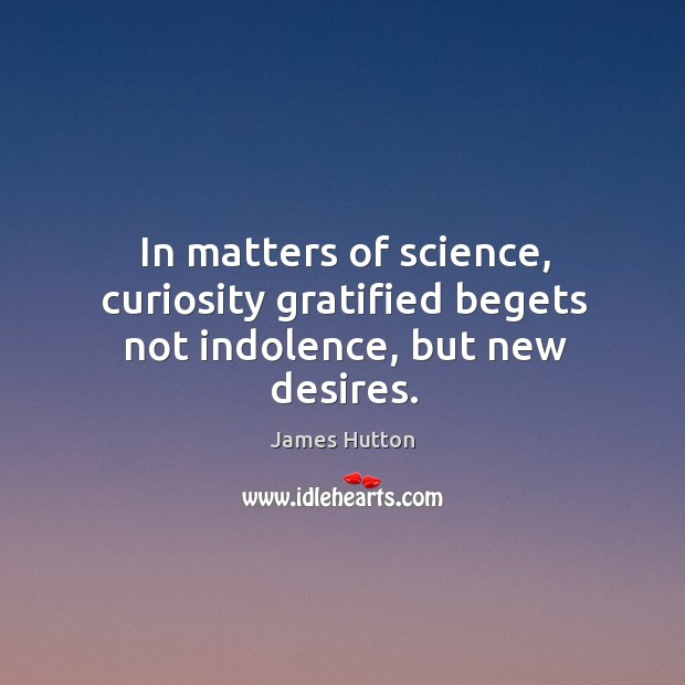 In matters of science, curiosity gratified begets not indolence, but new desires. James Hutton Picture Quote