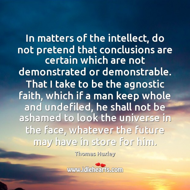 In matters of the intellect, do not pretend that conclusions are certain Image