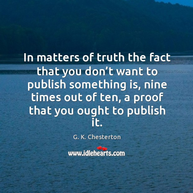 In matters of truth the fact that you don't want to publish something is, nine times out G. K. Chesterton Picture Quote