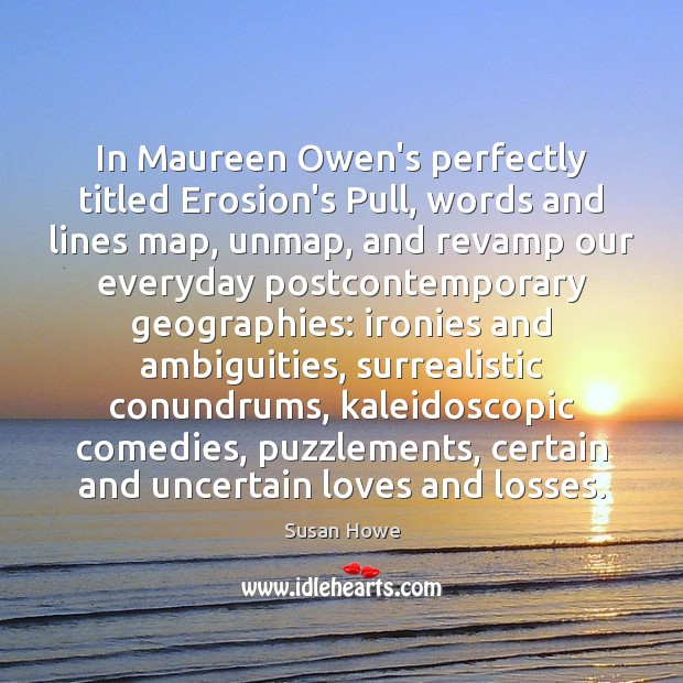 In Maureen Owen's perfectly titled Erosion's Pull, words and lines map, unmap, Susan Howe Picture Quote