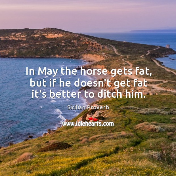 Image, In may the horse gets fat, but if he doesn't get fat it's better to ditch him.