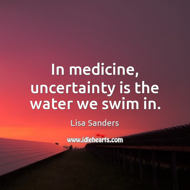 In medicine, uncertainty is the water we swim in. Image