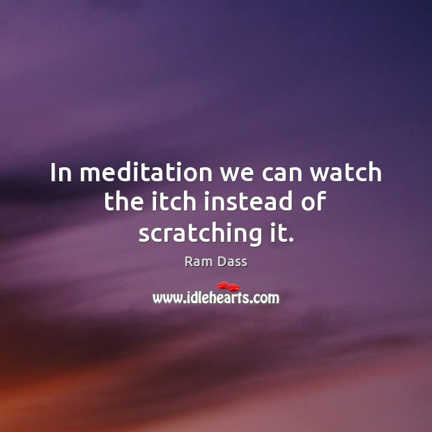 In meditation we can watch the itch instead of scratching it. Image