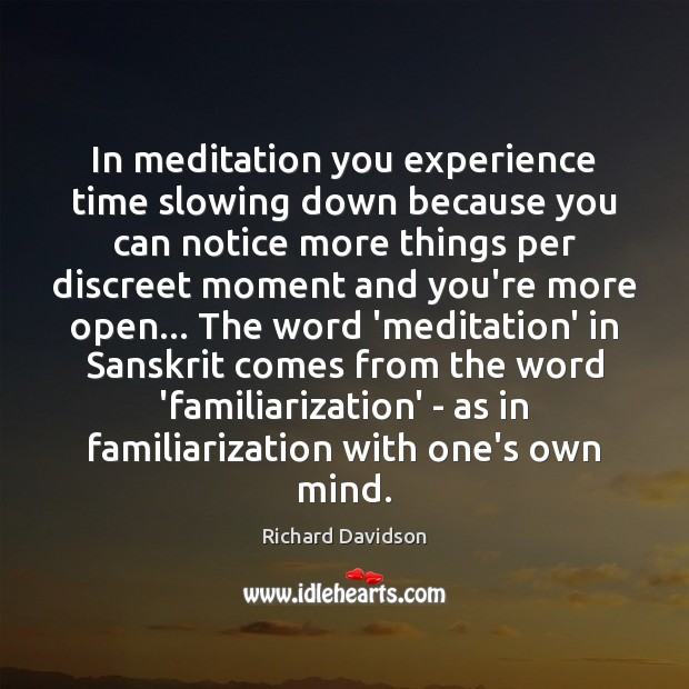 In meditation you experience time slowing down because you can notice more Image