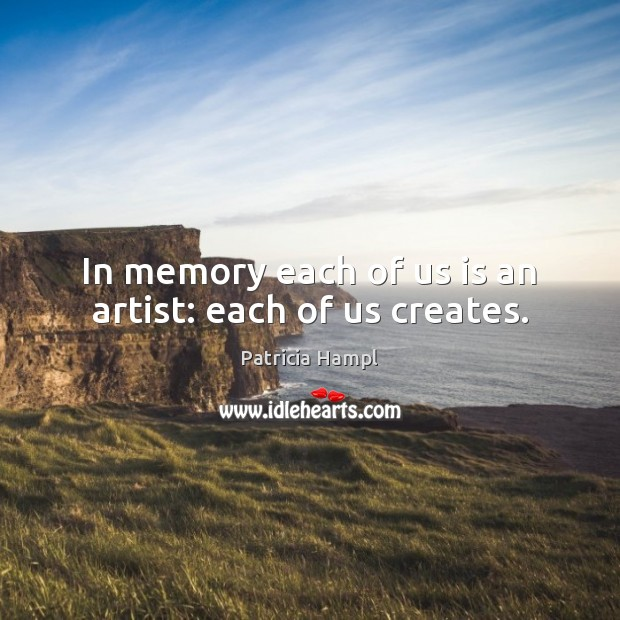 In memory each of us is an artist: each of us creates. Image