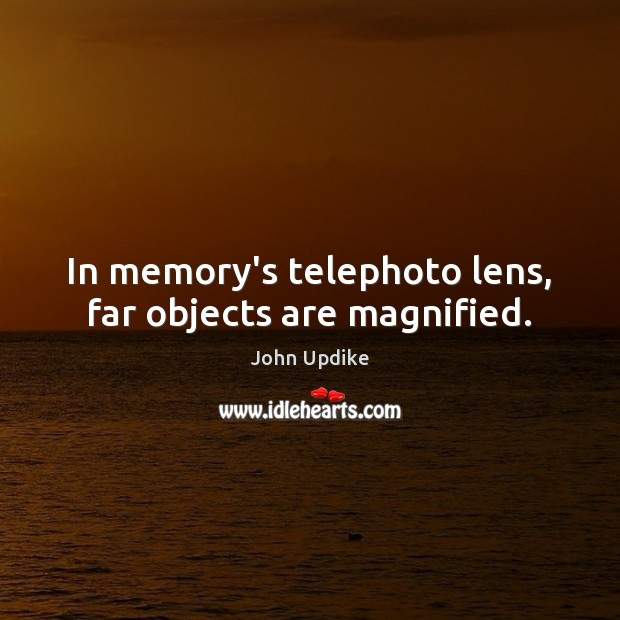 In memory's telephoto lens, far objects are magnified. Image
