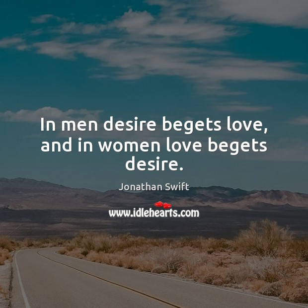 In men desire begets love, and in women love begets desire. Jonathan Swift Picture Quote