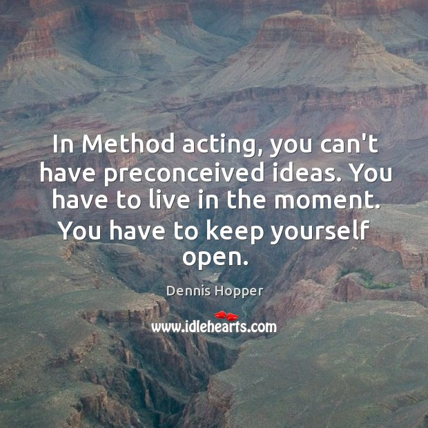 In Method acting, you can't have preconceived ideas. You have to live Image