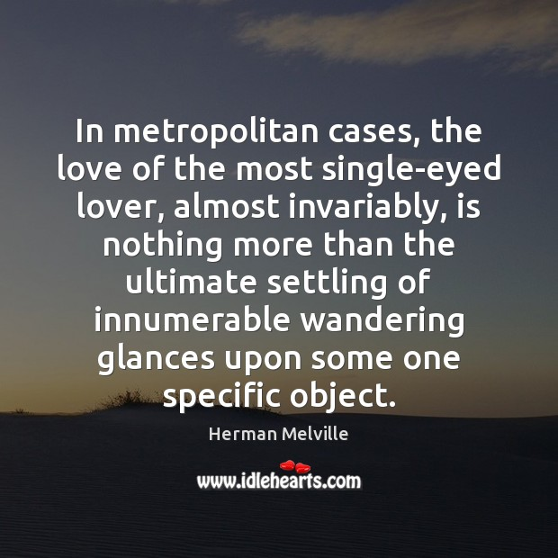 In metropolitan cases, the love of the most single-eyed lover, almost invariably, Herman Melville Picture Quote