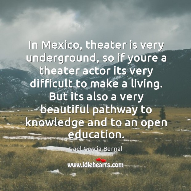 In Mexico, theater is very underground, so if youre a theater actor Image
