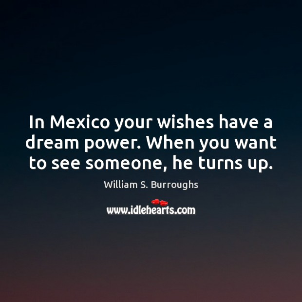 In Mexico your wishes have a dream power. When you want to see someone, he turns up. Image