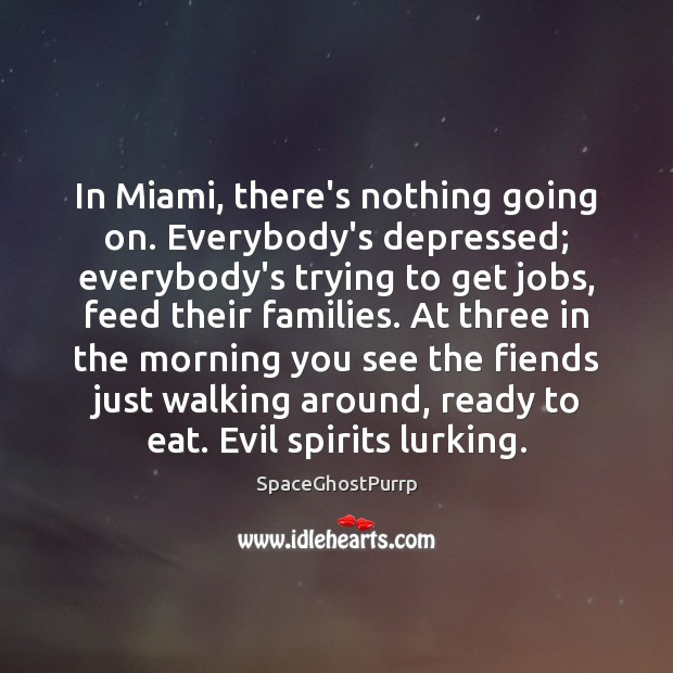 In Miami, there's nothing going on. Everybody's depressed; everybody's trying to get Image