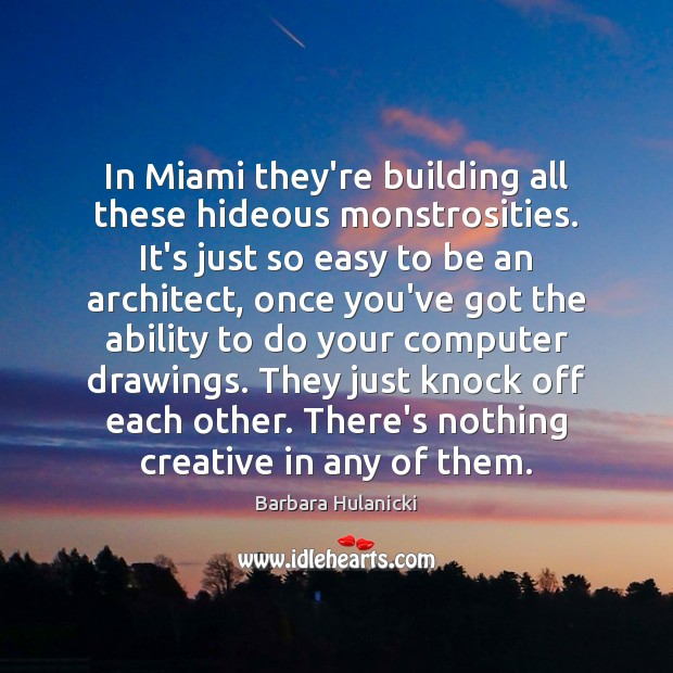 Image, In Miami they're building all these hideous monstrosities. It's just so easy