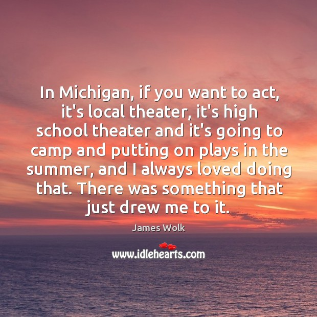 In Michigan, if you want to act, it's local theater, it's high Image