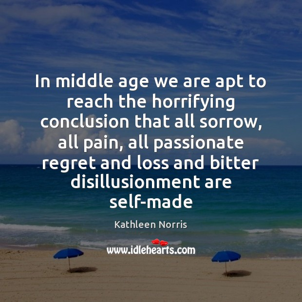 Kathleen Norris Picture Quote image saying: In middle age we are apt to reach the horrifying conclusion that